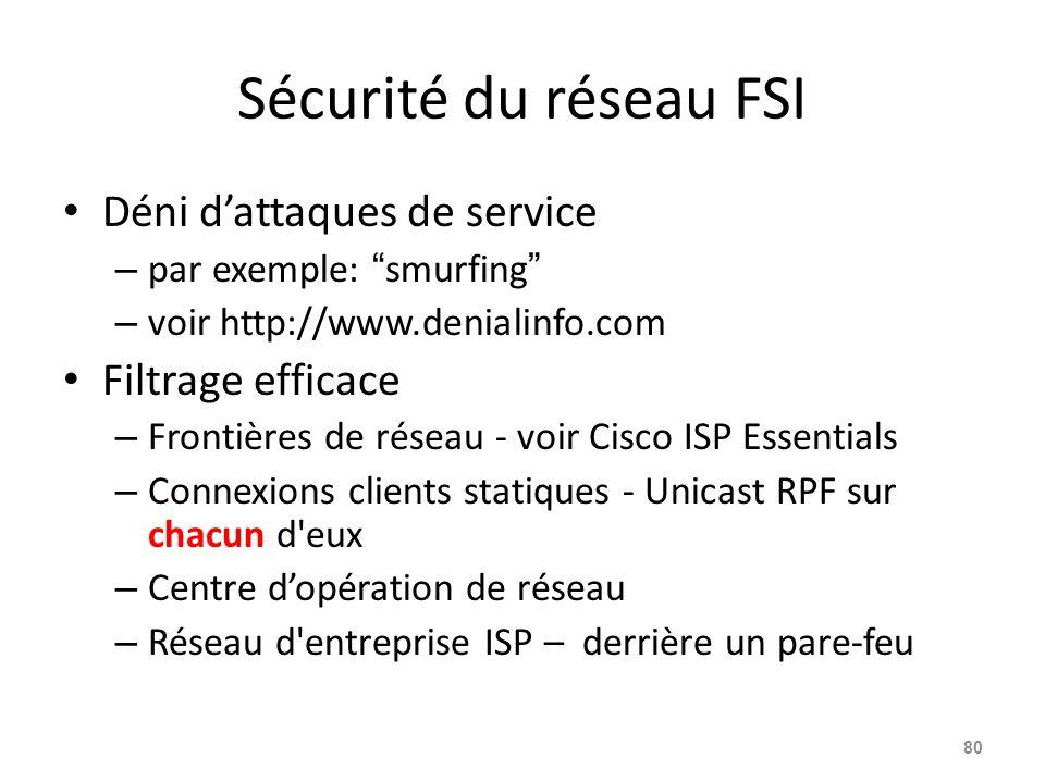 Sécurité du réseau FSI Déni d'attaques de service – par exemple: smurfing – voir http://www.denialinfo.com Filtrage efficace – Frontières de réseau - voir Cisco ISP Essentials – Connexions clients statiques - Unicast RPF sur chacun d eux – Centre d'opération de réseau – Réseau d entreprise ISP – derrière un pare-feu 80