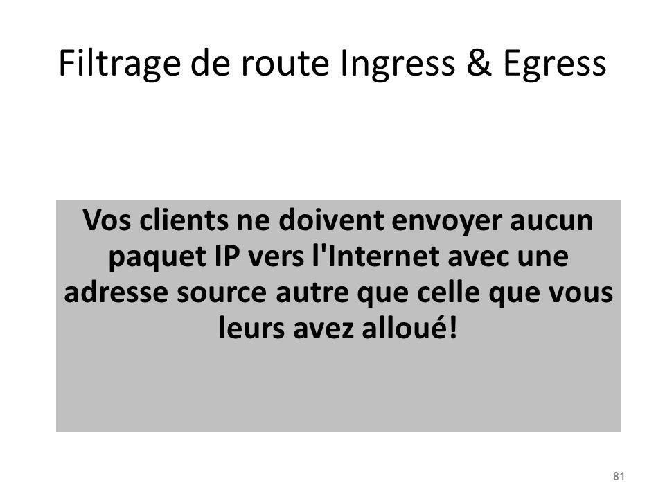 Filtrage de route Ingress & Egress Vos clients ne doivent envoyer aucun paquet IP vers l Internet avec une adresse source autre que celle que vous leurs avez alloué.