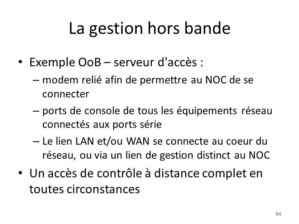 La gestion hors bande Exemple OoB – serveur d accès : – modem relié afin de permettre au NOC de se connecter – ports de console de tous les équipements réseau connectés aux ports série – Le lien LAN et/ou WAN se connecte au coeur du réseau, ou via un lien de gestion distinct au NOC Un accès de contrôle à distance complet en toutes circonstances 84