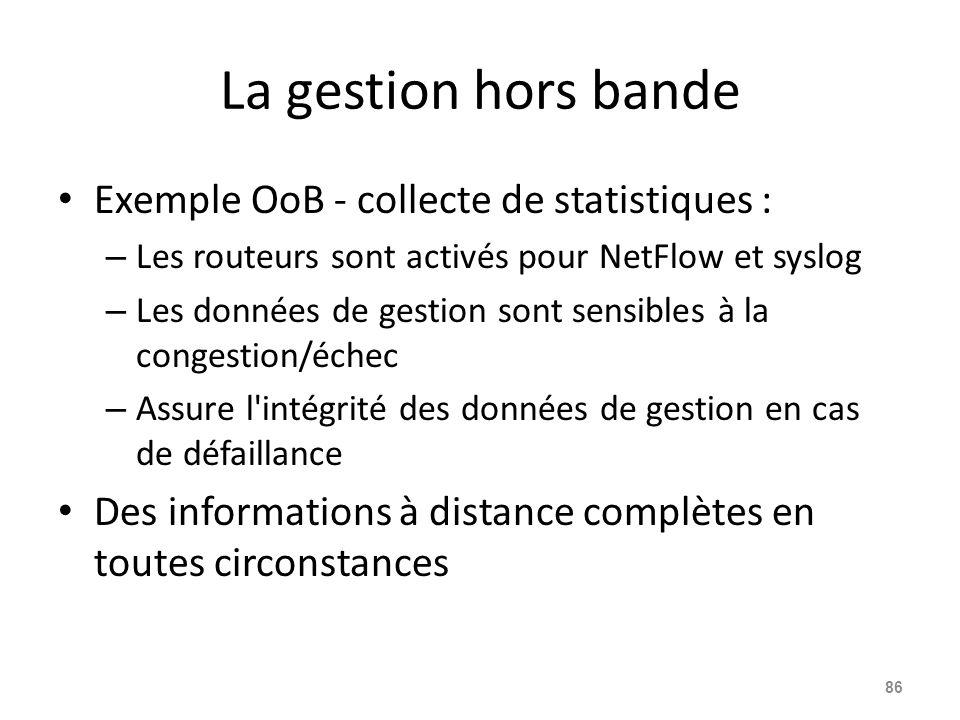 La gestion hors bande Exemple OoB - collecte de statistiques : – Les routeurs sont activés pour NetFlow et syslog – Les données de gestion sont sensibles à la congestion/échec – Assure l intégrité des données de gestion en cas de défaillance Des informations à distance complètes en toutes circonstances 86