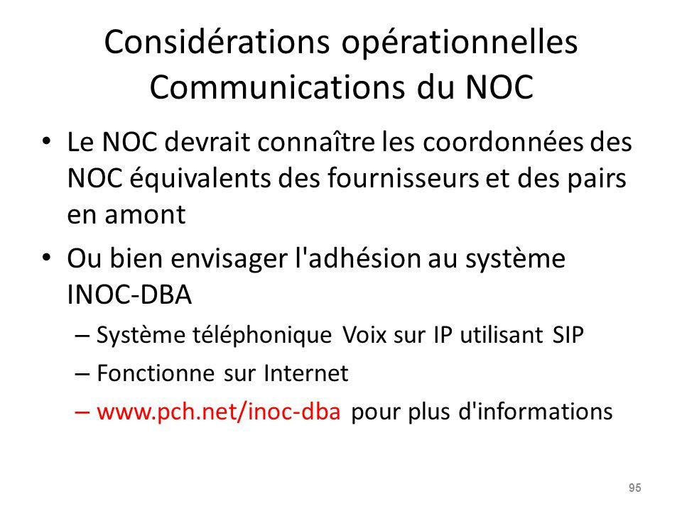 Considérations opérationnelles Communications du NOC Le NOC devrait connaître les coordonnées des NOC équivalents des fournisseurs et des pairs en amont Ou bien envisager l adhésion au système INOC-DBA – Système téléphonique Voix sur IP utilisant SIP – Fonctionne sur Internet – www.pch.net/inoc-dba pour plus d informations 95