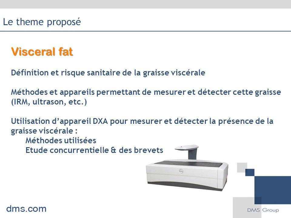 Visceral fat Définition et risque sanitaire de la graisse viscérale Méthodes et appareils permettant de mesurer et détecter cette graisse (IRM, ultrason, etc.) Utilisation d'appareil DXA pour mesurer et détecter la présence de la graisse viscérale : Méthodes utilisées Etude concurrentielle & des brevets Le theme proposé