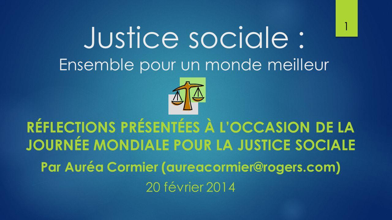 Justice sociale : Ensemble pour un monde meilleur RÉFLECTIONS PRÉSENTÉES À L'OCCASION DE LA JOURNÉE MONDIALE POUR LA JUSTICE SOCIALE Par Auréa Cormier (aureacormier@rogers.com) 20 février 2014 1