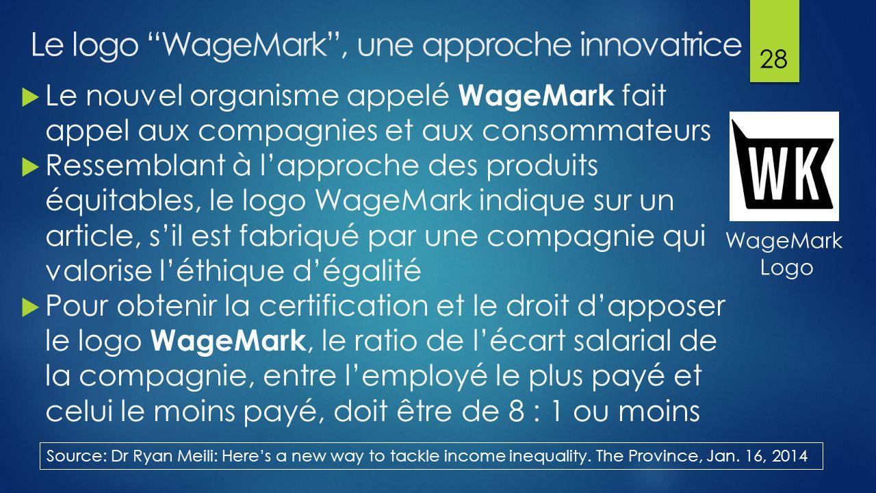 Le logo WageMark , une approche innovatrice  Le nouvel organisme appelé WageMark fait appel aux compagnies et aux consommateurs  Ressemblant à l'approche des produits équitables, le logo WageMark indique sur un article, s'il est fabriqué par une compagnie qui valorise l'éthique d'égalité  Pour obtenir la certification et le droit d'apposer le logo WageMark, le ratio de l'écart salarial de la compagnie, entre l'employé le plus payé et celui le moins payé, doit être de 8 : 1 ou moins 28 Source: Dr Ryan Meili: Here's a new way to tackle income inequality.