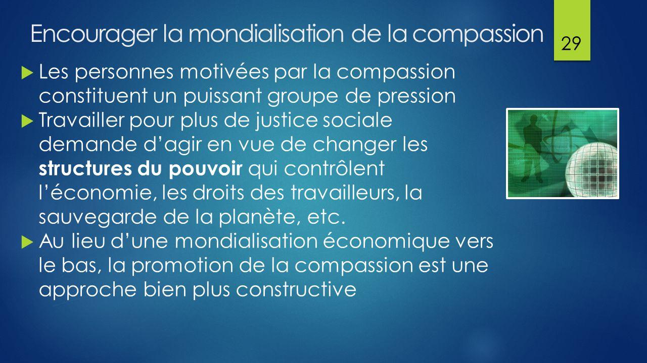 Encourager la mondialisation de la compassion  Les personnes motivées par la compassion constituent un puissant groupe de pression  Travailler pour plus de justice sociale demande d'agir en vue de changer les structures du pouvoir qui contrôlent l'économie, les droits des travailleurs, la sauvegarde de la planète, etc.