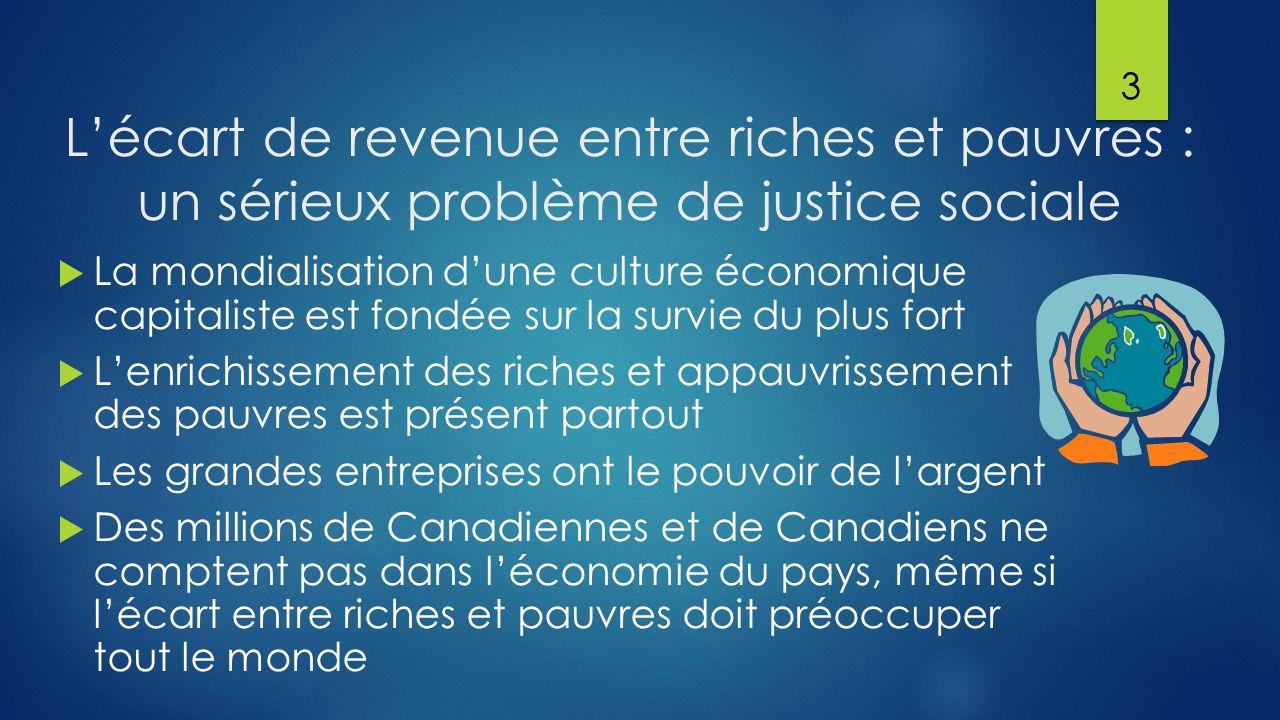 L'écart de revenue entre riches et pauvres : un sérieux problème de justice sociale  La mondialisation d'une culture économique capitaliste est fondée sur la survie du plus fort  L'enrichissement des riches et appauvrissement des pauvres est présent partout  Les grandes entreprises ont le pouvoir de l'argent  Des millions de Canadiennes et de Canadiens ne comptent pas dans l'économie du pays, même si l'écart entre riches et pauvres doit préoccuper tout le monde 3