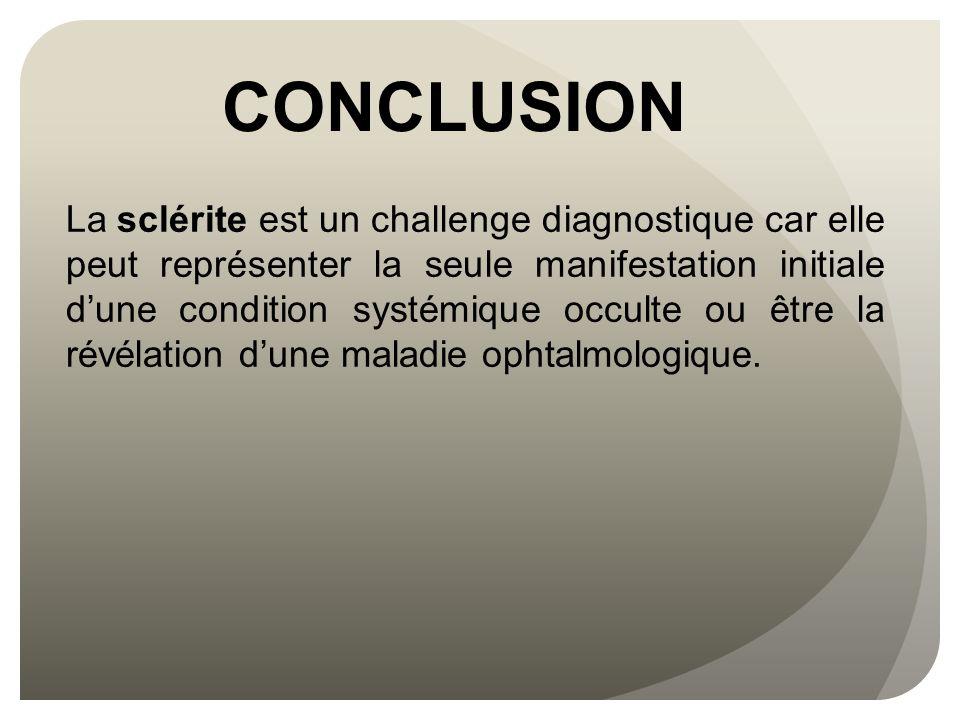 CONCLUSION La sclérite est un challenge diagnostique car elle peut représenter la seule manifestation initiale d'une condition systémique occulte ou ê