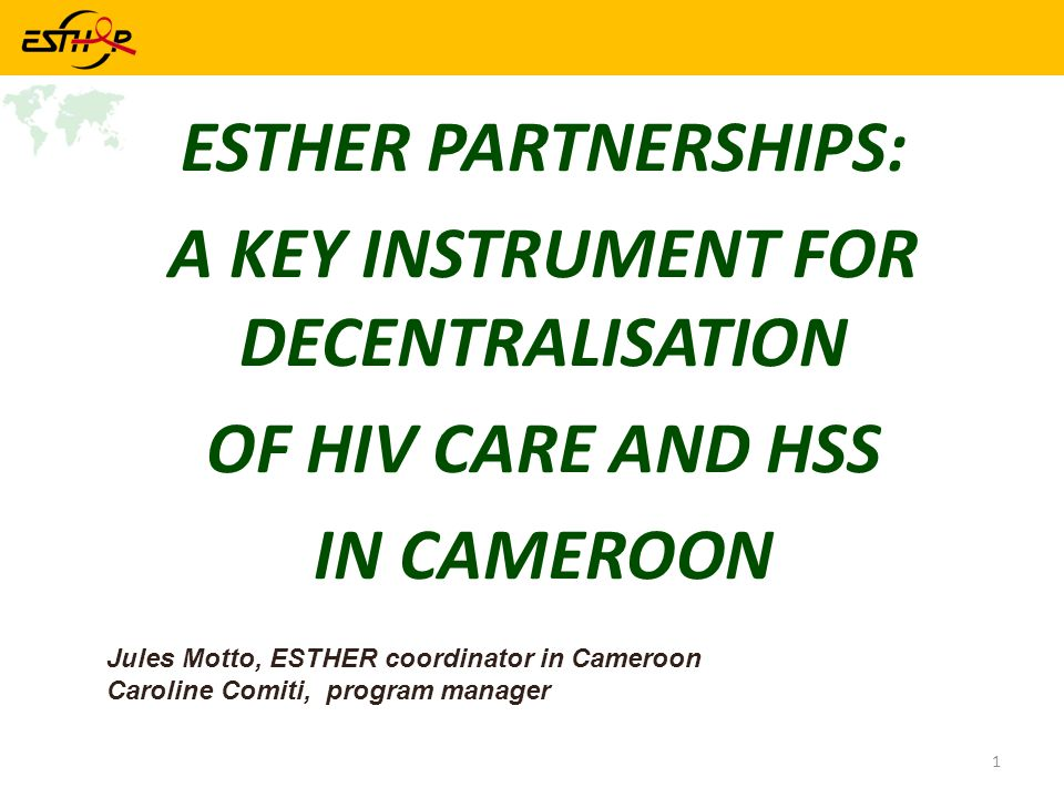 1 ESTHER PARTNERSHIPS: A KEY INSTRUMENT FOR DECENTRALISATION OF HIV CARE AND HSS IN CAMEROON Jules Motto, ESTHER coordinator in Cameroon Caroline Comiti, program manager