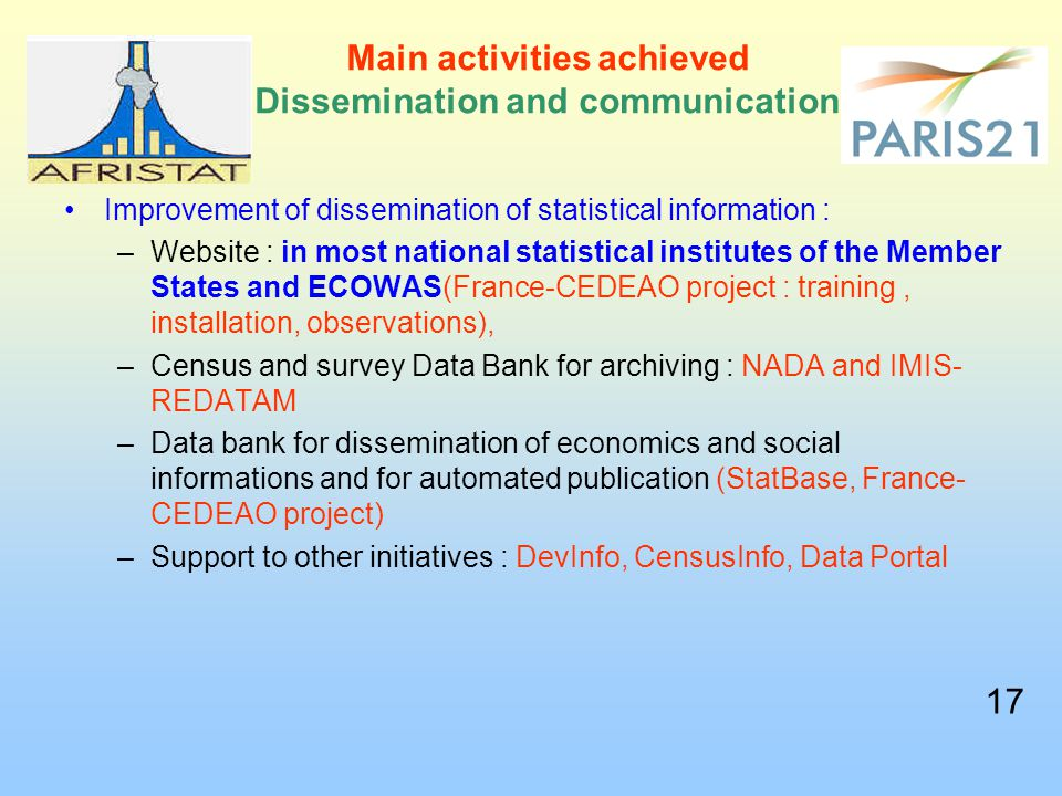 Main activities achieved Dissemination and communication Improvement of dissemination of statistical information : –Website : in most national statistical institutes of the Member States and ECOWAS(France-CEDEAO project : training, installation, observations), –Census and survey Data Bank for archiving : NADA and IMIS- REDATAM –Data bank for dissemination of economics and social informations and for automated publication (StatBase, France- CEDEAO project) –Support to other initiatives : DevInfo, CensusInfo, Data Portal 17