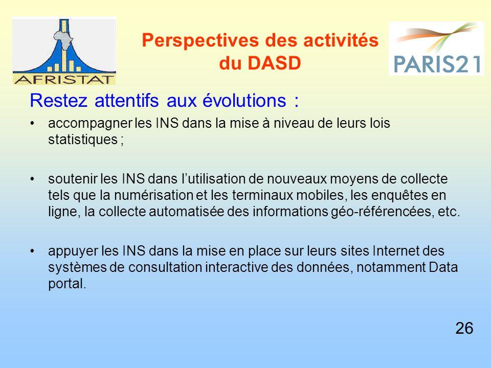 Perspectives des activités du DASD Restez attentifs aux évolutions : accompagner les INS dans la mise à niveau de leurs lois statistiques ; soutenir les INS dans l'utilisation de nouveaux moyens de collecte tels que la numérisation et les terminaux mobiles, les enquêtes en ligne, la collecte automatisée des informations géo-référencées, etc.