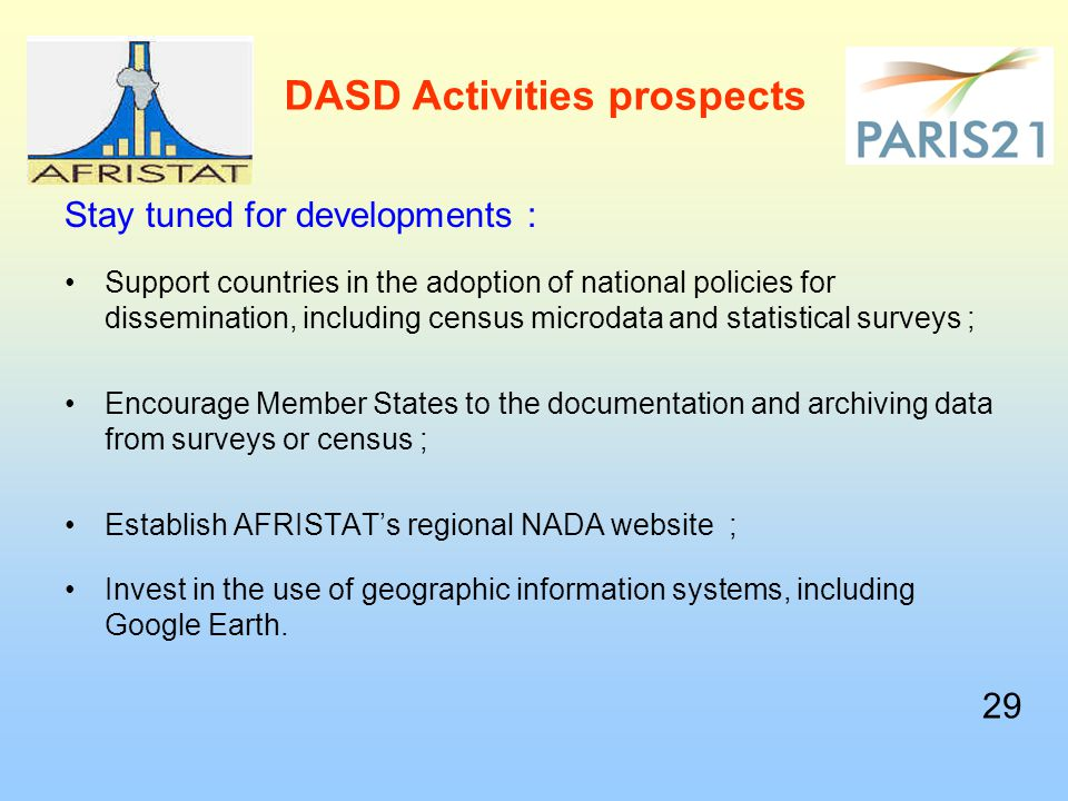 DASD Activities prospects Stay tuned for developments : Support countries in the adoption of national policies for dissemination, including census microdata and statistical surveys ; Encourage Member States to the documentation and archiving data from surveys or census ; Establish AFRISTAT's regional NADA website ; Invest in the use of geographic information systems, including Google Earth.