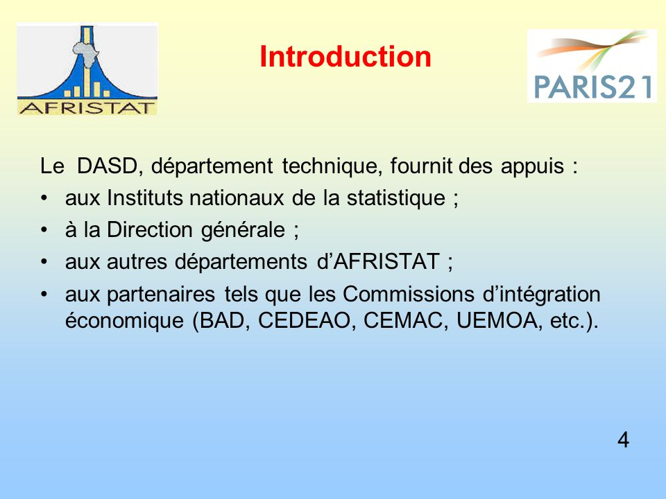 Introduction DASD, a technical department, provide support : To national Institute of Statistics ; To AFRISTAT s headquarter ; To others departments of AFRISTAT ; To partners, such as Economics Commissions of Integration (AFDB, ECOWAS, CEMAC, UEMOA, etc.).