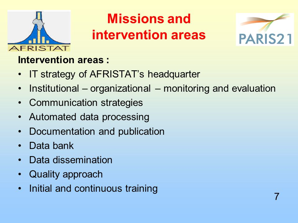 Missions and intervention areas Intervention areas : IT strategy of AFRISTAT's headquarter Institutional – organizational – monitoring and evaluation Communication strategies Automated data processing Documentation and publication Data bank Data dissemination Quality approach Initial and continuous training 7 7