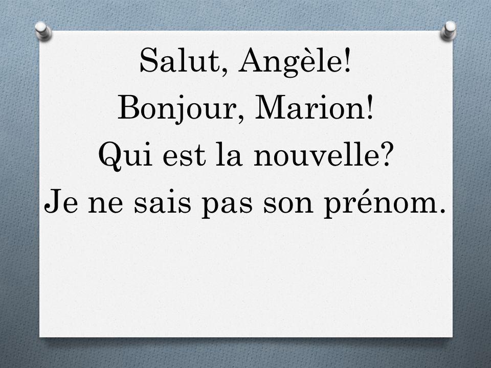 Salut, Angèle! Bonjour, Marion! Qui est la nouvelle? Je ne sais pas son prénom.
