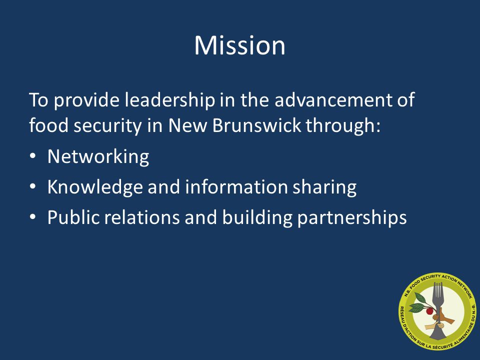 Mission To provide leadership in the advancement of food security in New Brunswick through: Networking Knowledge and information sharing Public relations and building partnerships