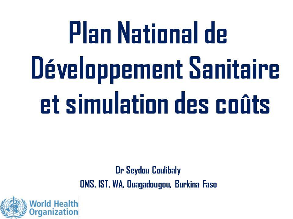 Plan National de Développement Sanitaire et simulation des coûts Dr Seydou Coulibaly OMS, IST, WA, Ouagadougou, Burkina Faso