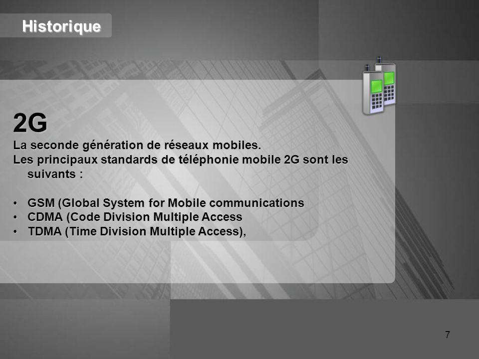 Historique 2G La seconde génération de réseaux mobiles. Les principaux standards de téléphonie mobile 2G sont les suivants : GSM (Global System for Mo
