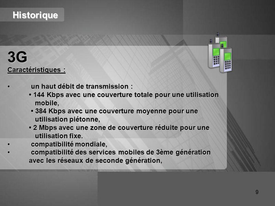 Historique 3G Caractéristiques : un haut débit de transmission : un haut débit de transmission : 144 Kbps avec une couverture totale pour une utilisat