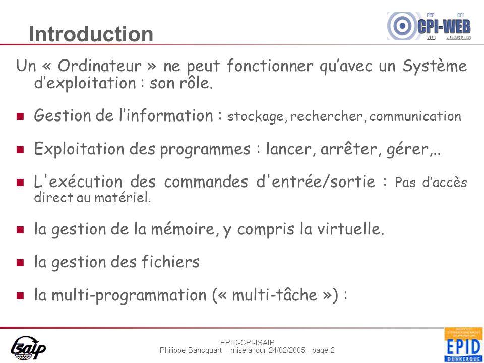 EPID-CPI-ISAIP Philippe Bancquart - mise à jour 24/02/2005 - page 23 Système Exploitation : Le DOS Disk Operating System MS-DOS Conçu par Microsoft à la demande d'IBM Première version : 1980 But : Gestion de plus haut niveau des périphériques Gestion du système de fichiers Enchaînement des tâches