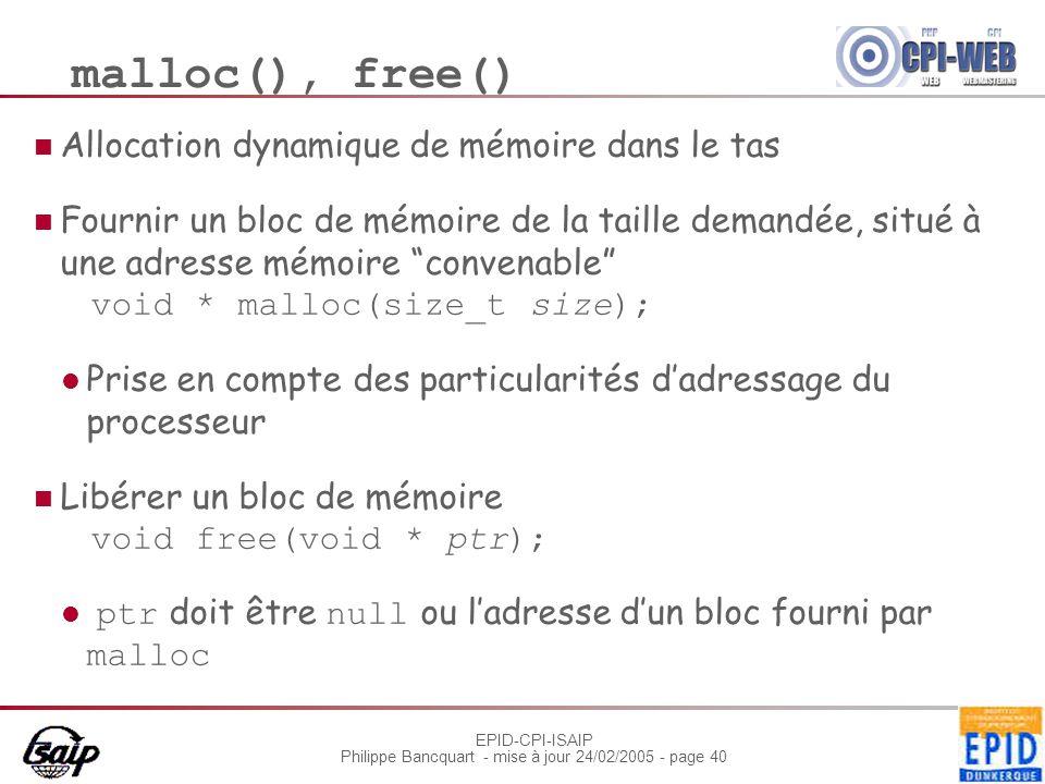 EPID-CPI-ISAIP Philippe Bancquart - mise à jour 24/02/2005 - page 40 malloc(), free() Allocation dynamique de mémoire dans le tas Fournir un bloc de m