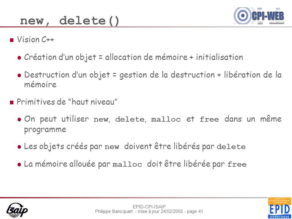 EPID-CPI-ISAIP Philippe Bancquart - mise à jour 24/02/2005 - page 41 new, delete() Vision C++ Création d'un objet = allocation de mémoire + initialisa