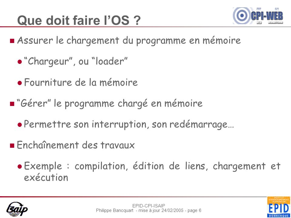 """EPID-CPI-ISAIP Philippe Bancquart - mise à jour 24/02/2005 - page 6 Que doit faire l'OS ? Assurer le chargement du programme en mémoire """"Chargeur"""", ou"""