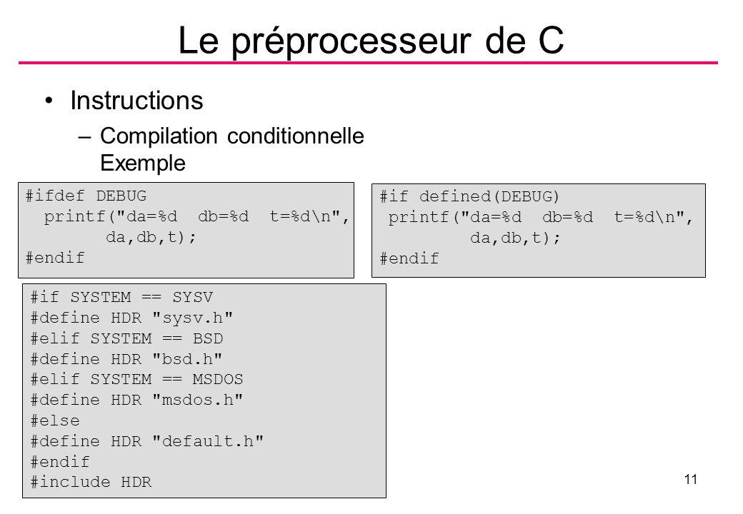 B.Shishedjiev -Débogueur11 Le préprocesseur de C Instructions –Compilation conditionnelle Exemple #ifdef DEBUG printf( da=%d db=%d t=%d\n , da,db,t); #endif #if defined(DEBUG) printf( da=%d db=%d t=%d\n , da,db,t); #endif #if SYSTEM == SYSV #define HDR sysv.h #elif SYSTEM == BSD #define HDR bsd.h #elif SYSTEM == MSDOS #define HDR msdos.h #else #define HDR default.h #endif #include HDR