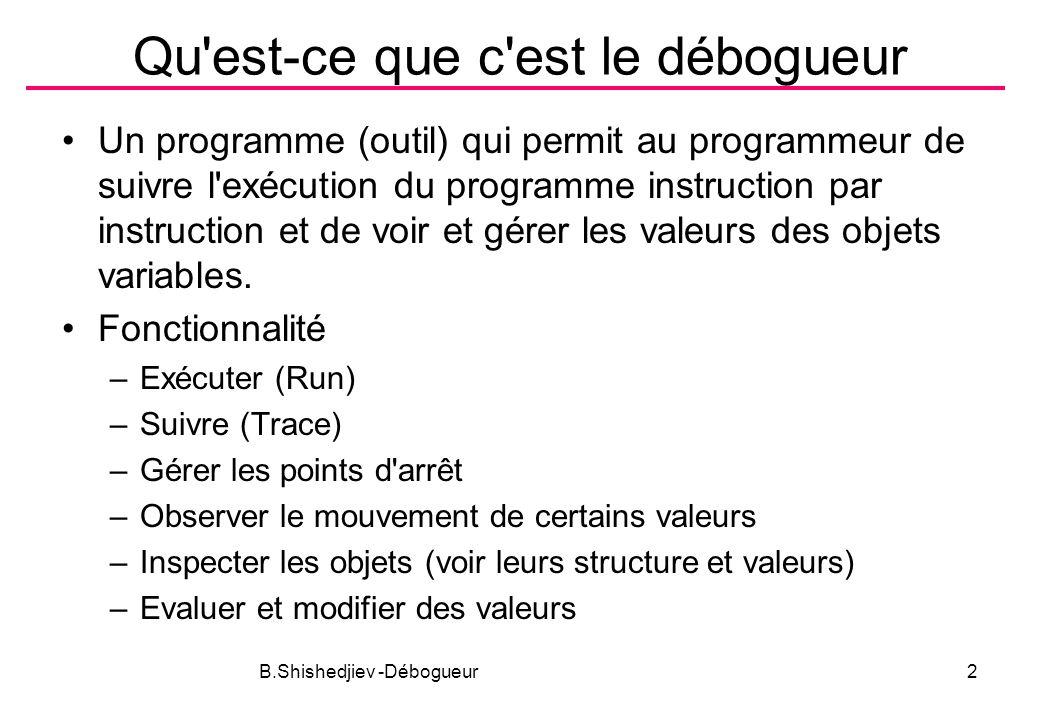 B.Shishedjiev -Débogueur2 Qu est-ce que c est le débogueur Un programme (outil) qui permit au programmeur de suivre l exécution du programme instruction par instruction et de voir et gérer les valeurs des objets variables.
