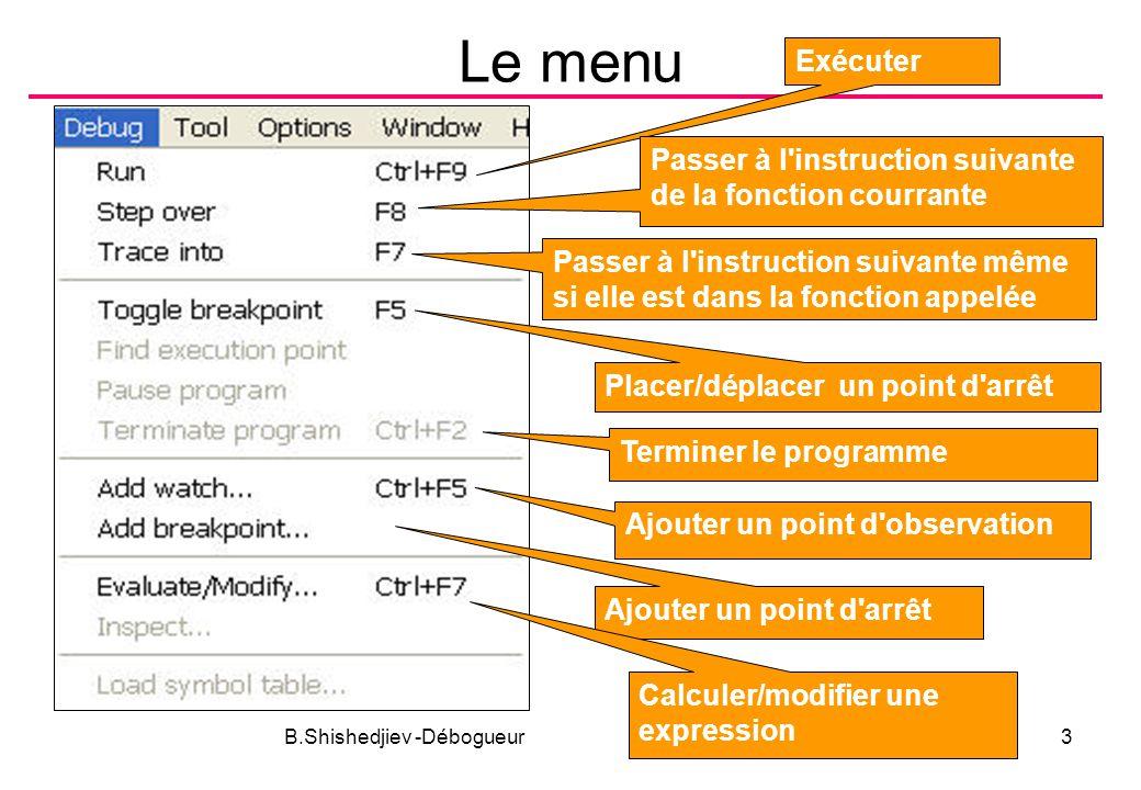B.Shishedjiev -Débogueur3 Le menu Exécuter Passer à l instruction suivante de la fonction courrante Passer à l instruction suivante même si elle est dans la fonction appelée Placer/déplacer un point d arrêt Terminer le programme Ajouter un point d observation Ajouter un point d arrêt Calculer/modifier une expression