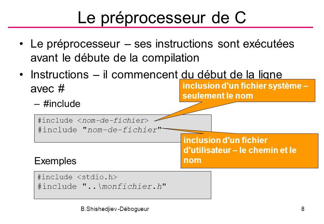 B.Shishedjiev -Débogueur8 Le préprocesseur de C Le préprocesseur – ses instructions sont exécutées avant le débute de la compilation Instructions – il commencent du début de la ligne avec # –#include Exemples #include #include nom-de-fichier inclusion d un fichier système – seulement le nom inclusion d un fichier d utilisateur – le chemin et le nom #include #include ..\monfichier.h