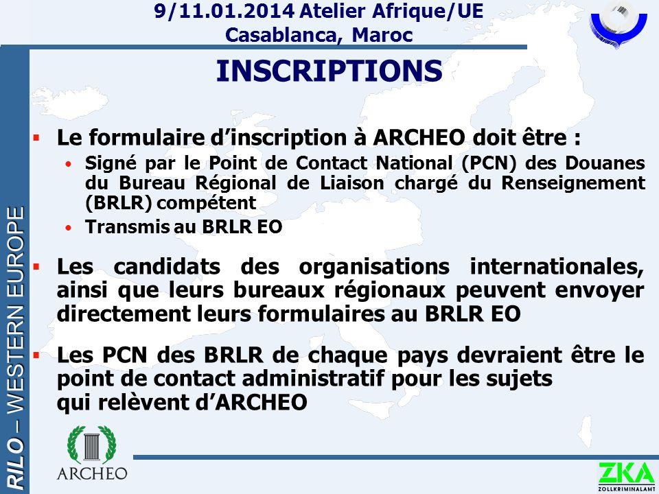 RILO – WESTERN EUROPE 9/11.01.2014 Atelier Afrique/UE Casablanca, Maroc INSCRIPTIONS  Le formulaire d'inscription à ARCHEO doit être : Signé par le Point de Contact National (PCN) des Douanes du Bureau Régional de Liaison chargé du Renseignement (BRLR) compétent Transmis au BRLR EO  Les candidats des organisations internationales, ainsi que leurs bureaux régionaux peuvent envoyer directement leurs formulaires au BRLR EO  Les PCN des BRLR de chaque pays devraient être le point de contact administratif pour les sujets qui relèvent d'ARCHEO