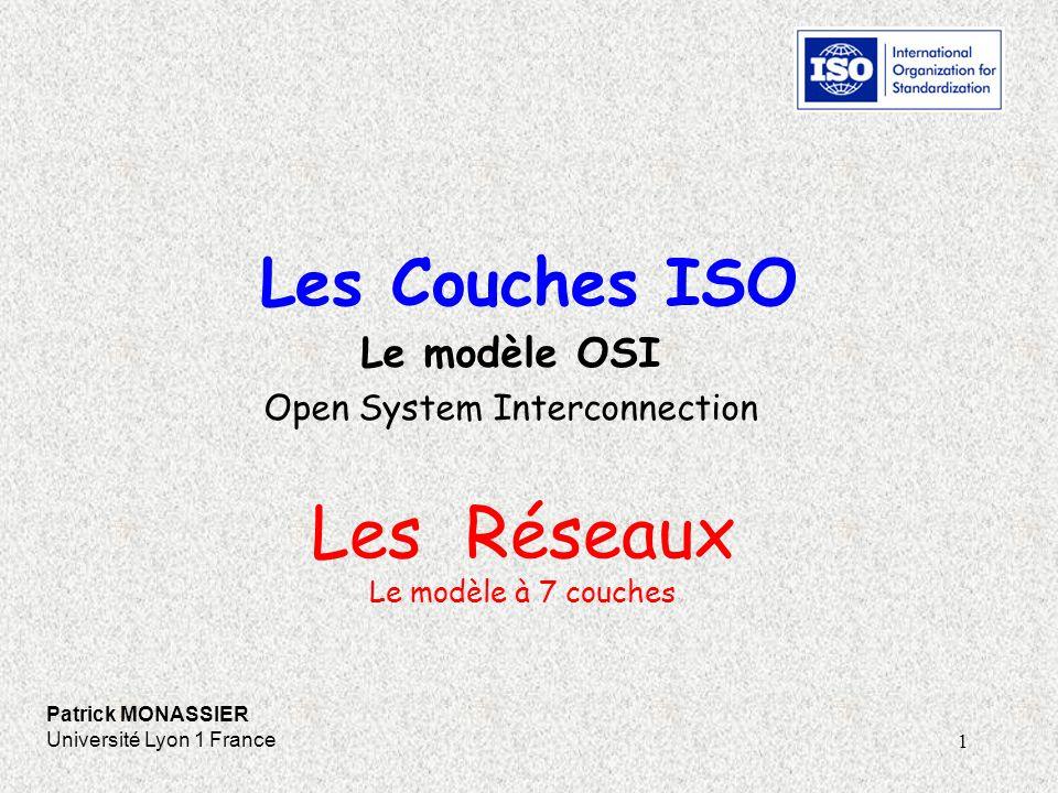 1 Les Couches ISO Patrick MONASSIER Université Lyon 1 France Le modèle OSI Open System Interconnection Les Réseaux Le modèle à 7 couches
