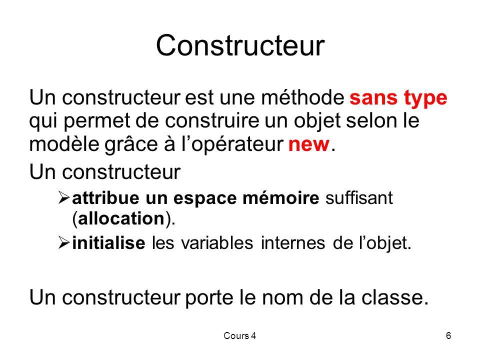 Cours 46 Constructeur Un constructeur est une méthode sans type qui permet de construire un objet selon le modèle grâce à l'opérateur new.