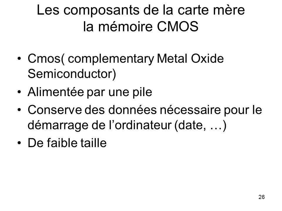 26 Les composants de la carte mère la mémoire CMOS Cmos( complementary Metal Oxide Semiconductor) Alimentée par une pile Conserve des données nécessai