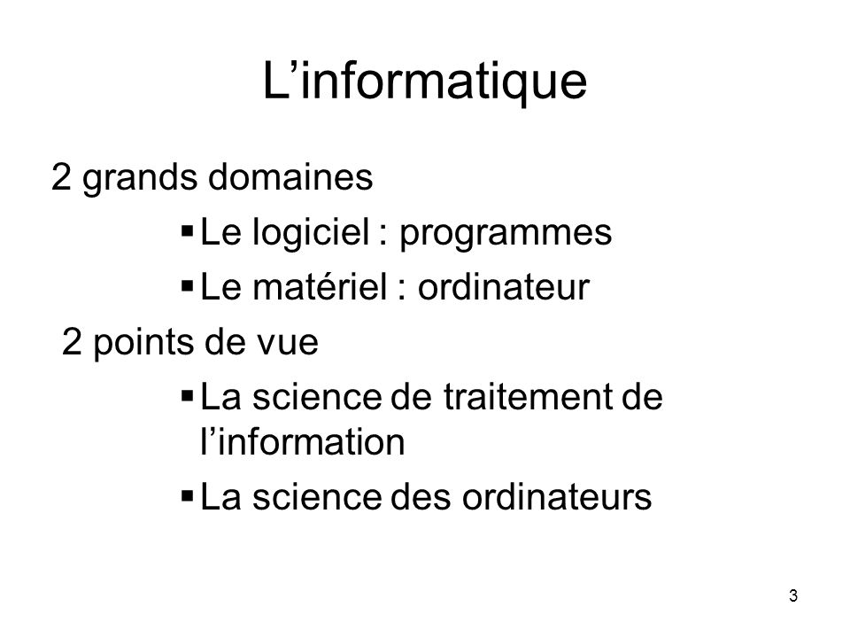 3 L'informatique 2 grands domaines  Le logiciel : programmes  Le matériel : ordinateur 2 points de vue  La science de traitement de l'information 