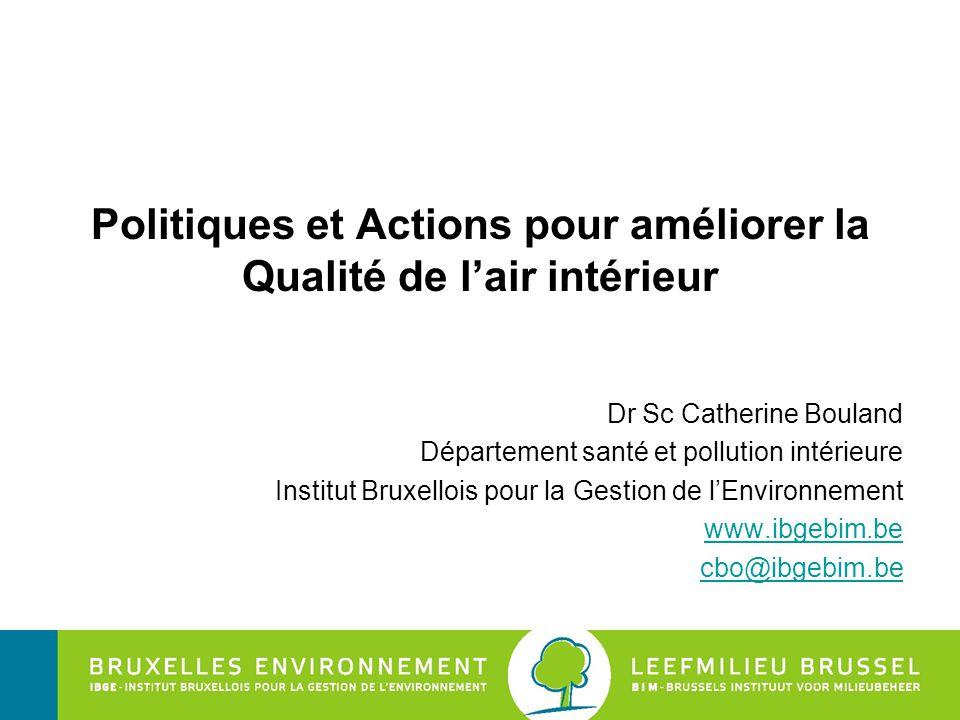 Institut Bruxellois pour la Gestion de l'Environnement Politiques et Actions pour améliorer la Qualité de l'air intérieur Dr Sc Catherine Bouland Département santé et pollution intérieure Institut Bruxellois pour la Gestion de l'Environnement www.ibgebim.be cbo@ibgebim.be