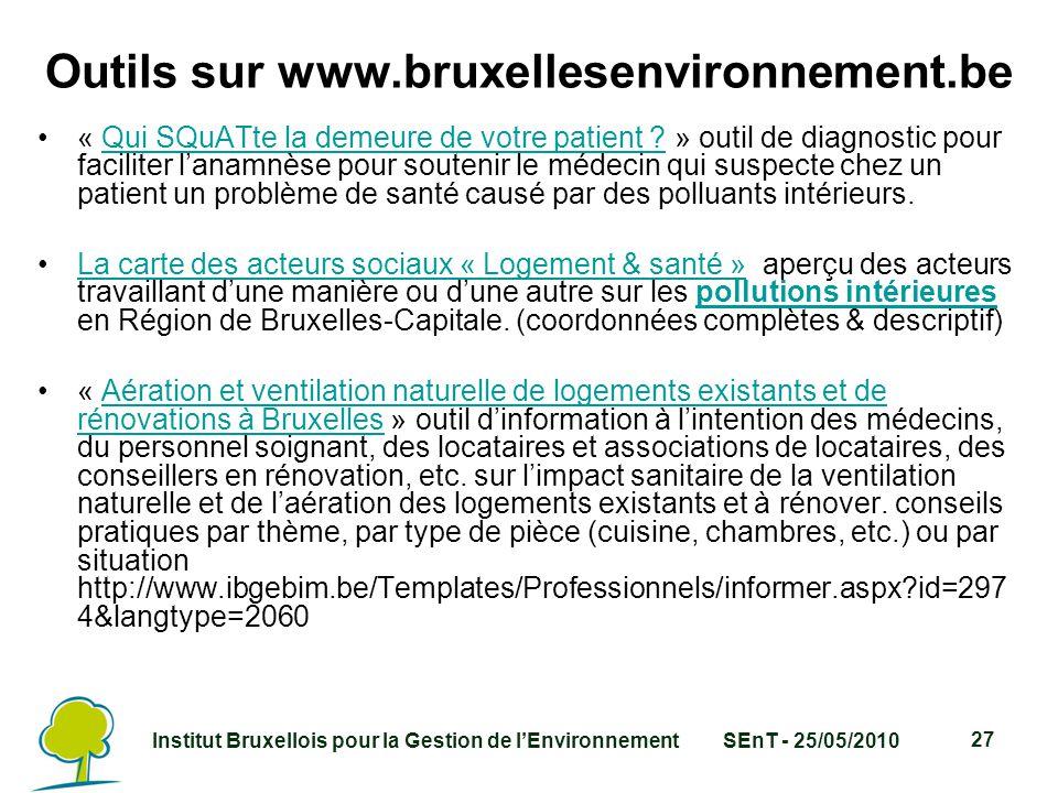 Institut Bruxellois pour la Gestion de l'EnvironnementSEnT - 25/05/2010 27 Outils sur www.bruxellesenvironnement.be « Qui SQuATte la demeure de votre patient .