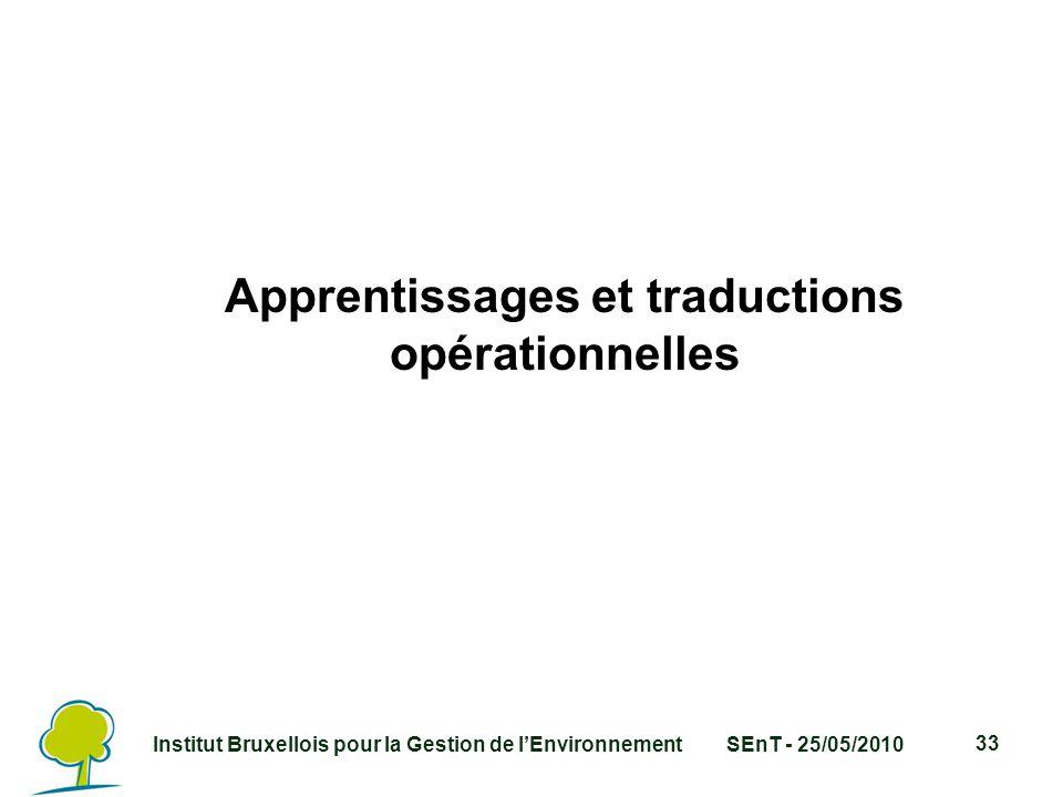 Institut Bruxellois pour la Gestion de l'EnvironnementSEnT - 25/05/2010 33 Apprentissages et traductions opérationnelles