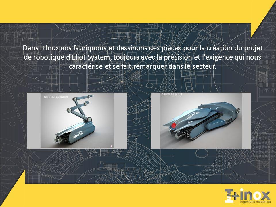 Dans I+Inox nos fabriquons et dessinons des pièces pour la création du projet de robotique d Eliot System, toujours avec la précision et l exigence qui nous caractérise et se fait remarquer dans le secteur.