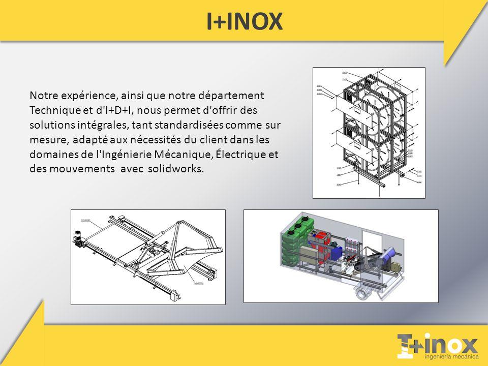 I+INOX Notre expérience, ainsi que notre département Technique et d I+D+I, nous permet d offrir des solutions intégrales, tant standardisées comme sur mesure, adapté aux nécessités du client dans les domaines de l Ingénierie Mécanique, Électrique et des mouvements avec solidworks.