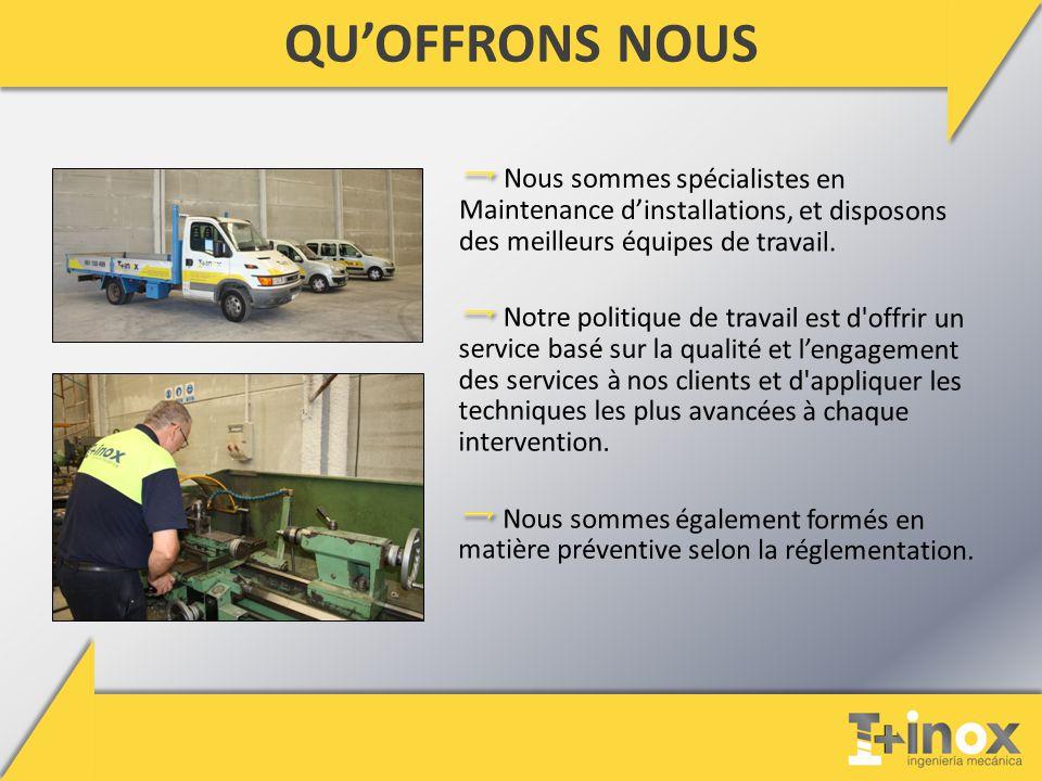 QU'OFFRONS NOUS Nous sommes spécialistes en Maintenance d'installations, et disposons des meilleurs équipes de travail.