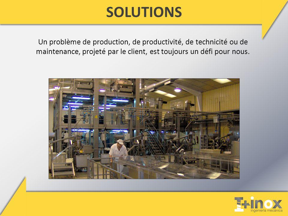 SOLUTIONS Un problème de production, de productivité, de technicité ou de maintenance, projeté par le client, est toujours un défi pour nous.