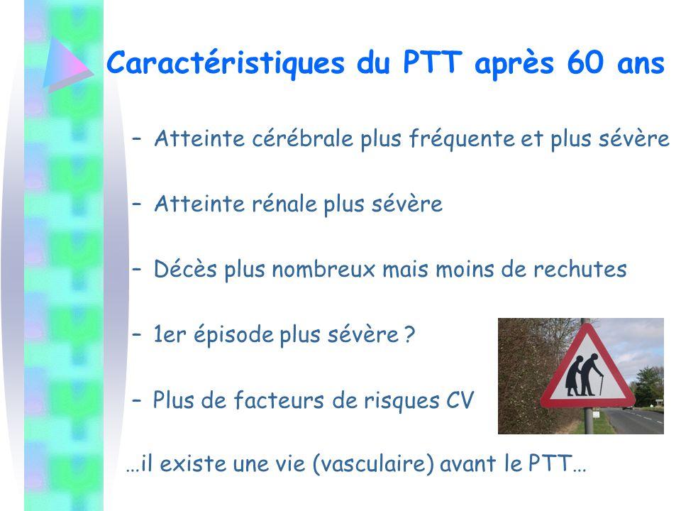 Caractéristiques du PTT après 60 ans –Atteinte cérébrale plus fréquente et plus sévère –Atteinte rénale plus sévère –Décès plus nombreux mais moins de