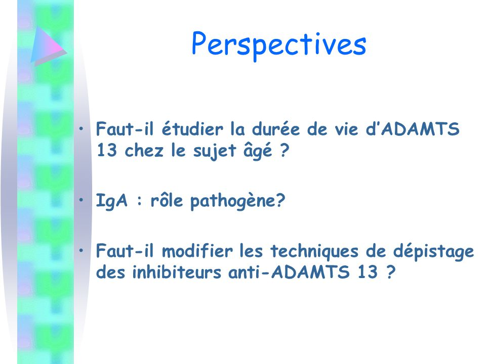 Perspectives Faut-il étudier la durée de vie d'ADAMTS 13 chez le sujet âgé ? IgA : rôle pathogène? Faut-il modifier les techniques de dépistage des in