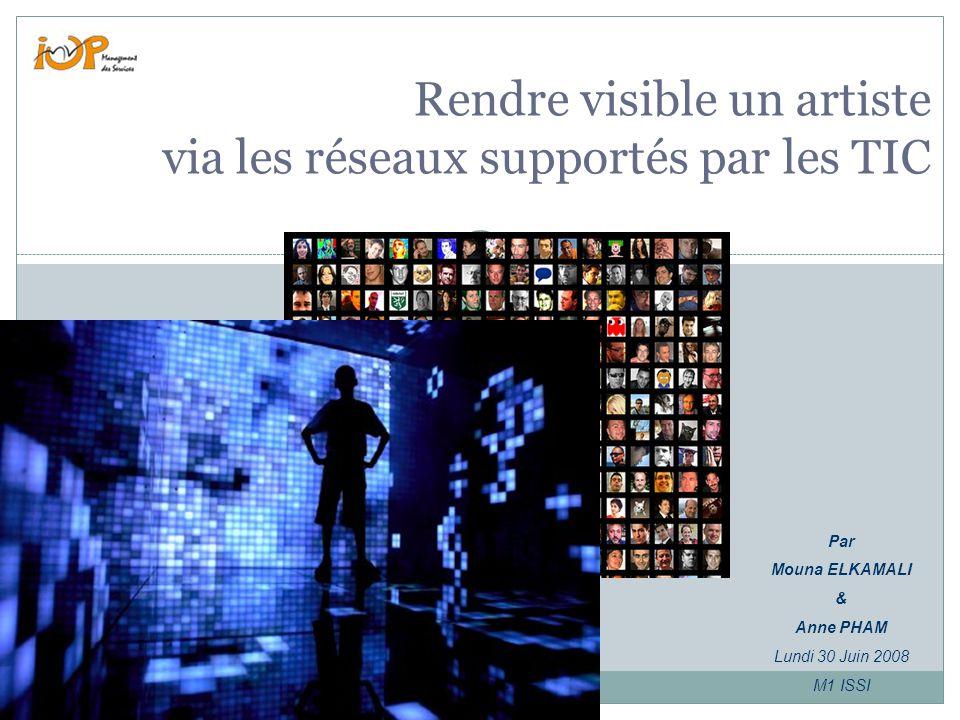 Rendre visible un artiste via les réseaux supportés par les TIC Par Mouna ELKAMALI & Anne PHAM Lundi 30 Juin 2008 M1 ISSI
