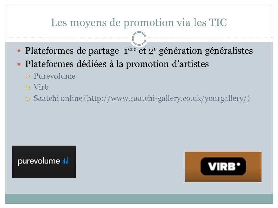 Les moyens de promotion via les TIC Plateformes de partage 1 ère et 2 e génération généralistes Plateformes dédiées à la promotion d'artistes  Purevolume  Virb  Saatchi online (http://www.saatchi-gallery.co.uk/yourgallery/)