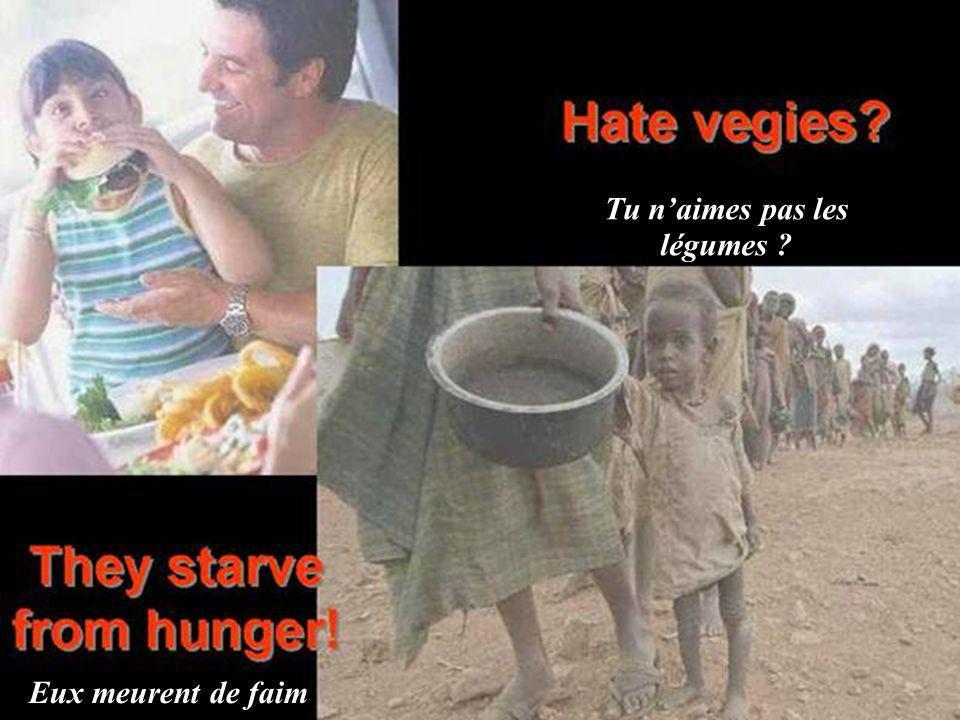 Tu n'aimes pas les légumes Eux meurent de faim