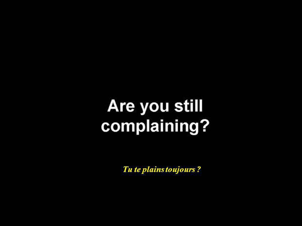 Tu te plains toujours