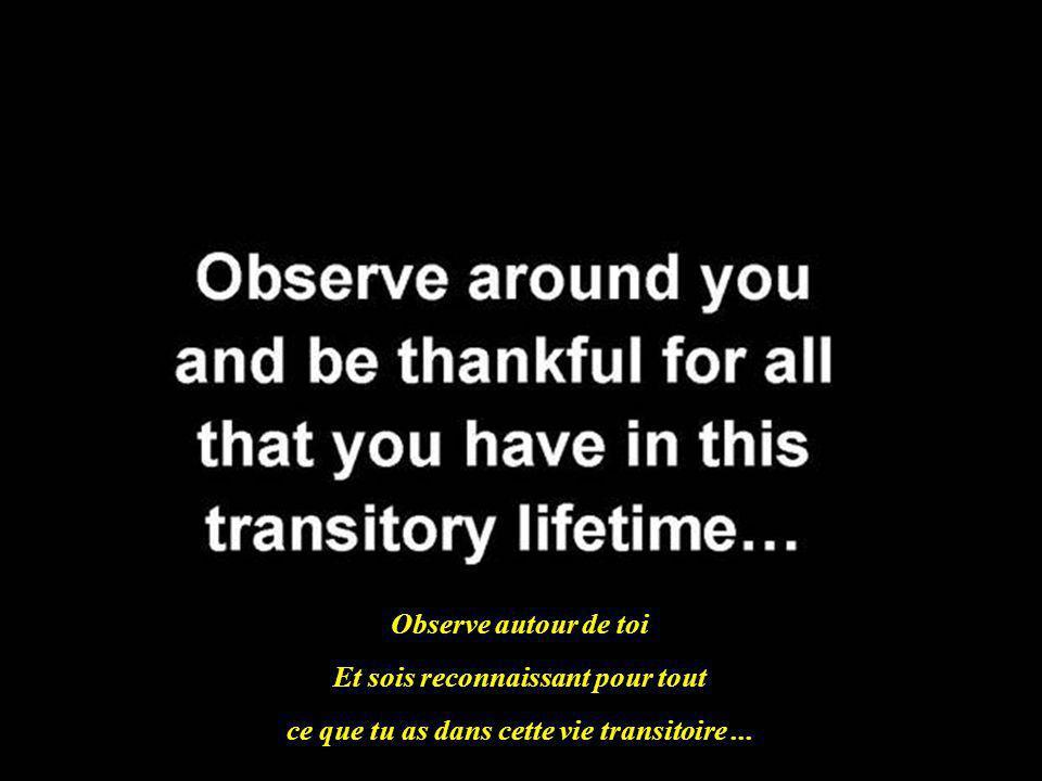 Observe autour de toi Et sois reconnaissant pour tout ce que tu as dans cette vie transitoire...