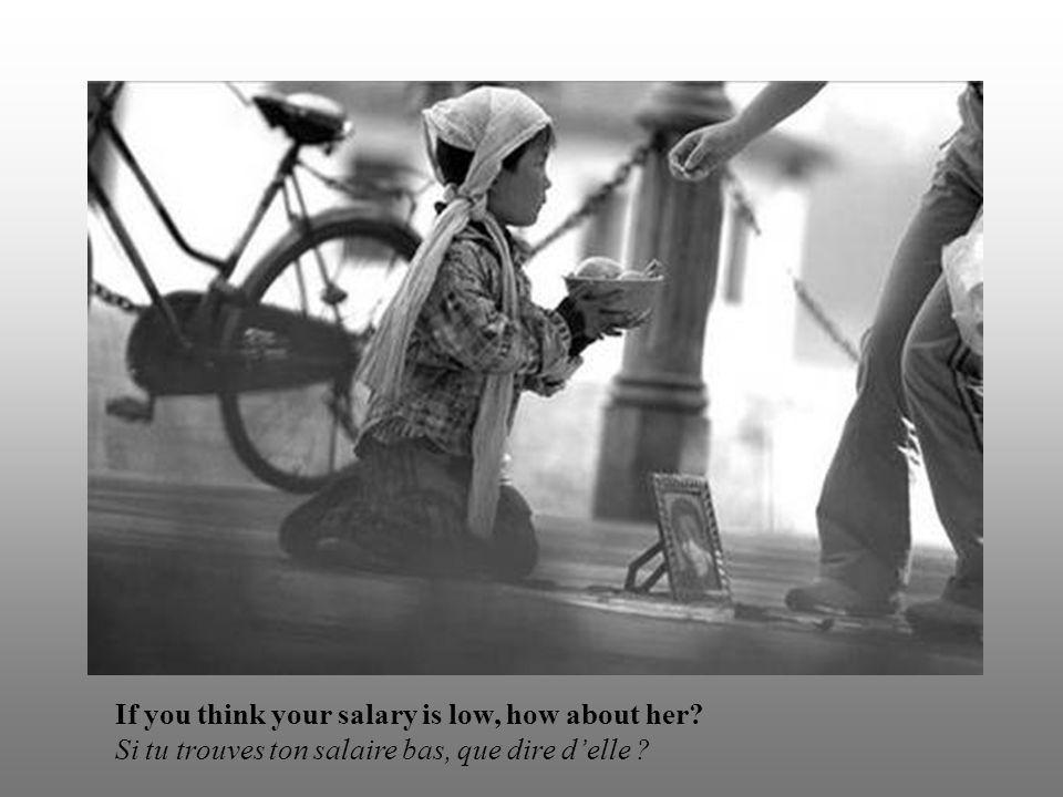 If you think your salary is low, how about her? Si tu trouves ton salaire bas, que dire d'elle ?